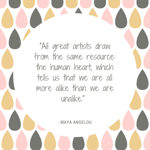 All great artists draw from the same resource... Maya Angelou