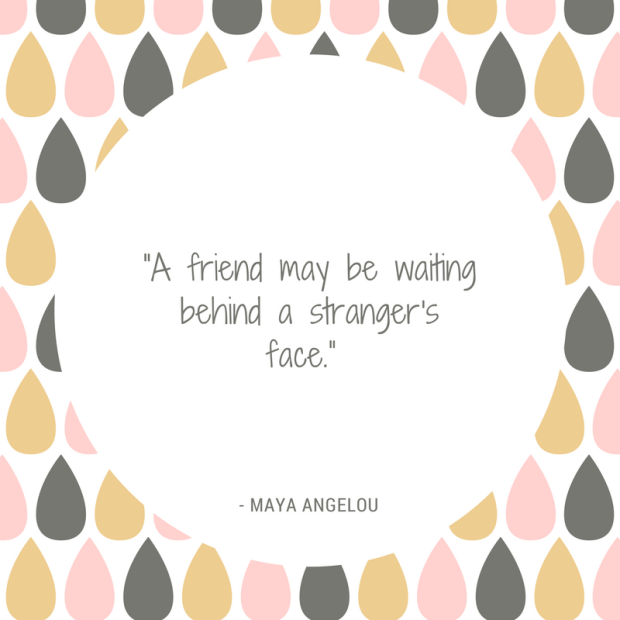 A friend may be waiting behind a stranger's face - Maya Angelou