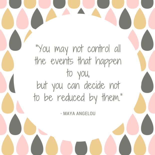 """You may not control all the events that happen to you, but you can decide not to be reduced by them."".png"